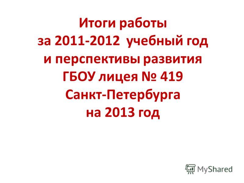 Итоги работы за 2011-2012 учебный год и перспективы развития ГБОУ лицея 419 Санкт-Петербурга на 2013 год