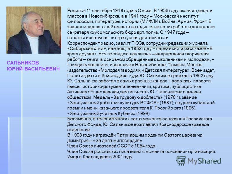 САЛЬНИКОВ ЮРИЙ ВАСИЛЬЕВИЧ Родился 11 сентября 1918 года в Омске. В 1936 году окончил десять классов в Новосибирске, а в 1941 году – Московский институт философии, литературы, истории (МИФЛИ). Война. Армия. Фронт. В звании младшего лейтенанта находилс
