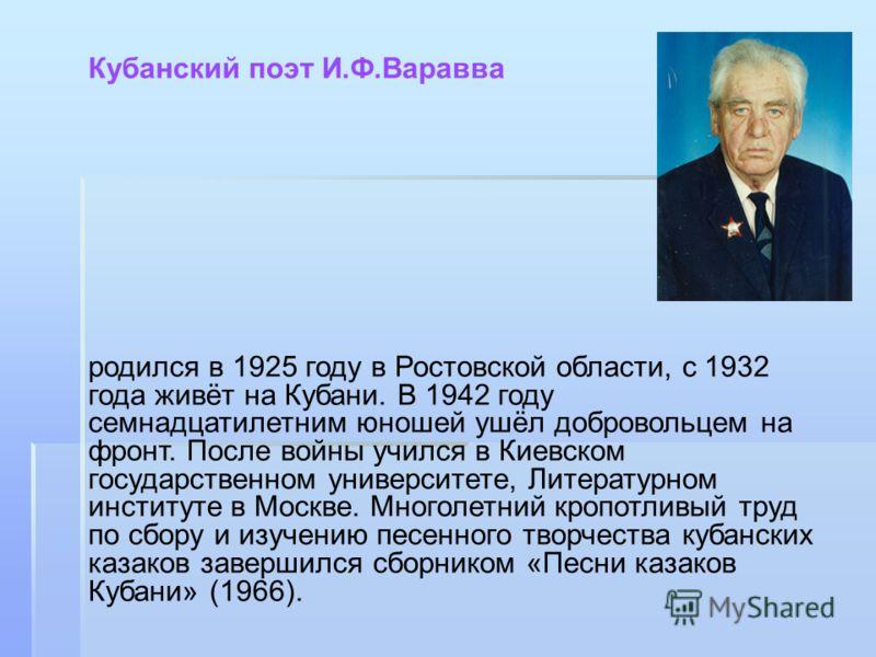 Кубанский поэт И.Ф.Варавва родился в 1925 году в Ростовской области, с 1932 года живёт на Кубани. В 1942 году семнадцатилетним юношей ушёл добровольцем на фронт. После войны учился в Киевском государственном университете, Литературном институте в Мос