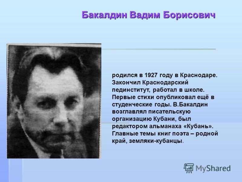 Бакалдин Вадим Борисович родился в 1927 году в Краснодаре. Закончил Краснодарский пединститут, работал в школе. Первые стихи опубликовал ещё в студенческие годы. В.Бакалдин возглавлял писательскую организацию Кубани, был редактором альманаха «Кубань»