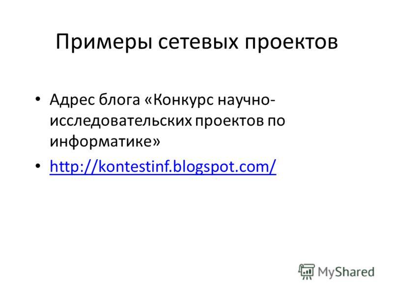 Примеры сетевых проектов Адрес блога «Конкурс научно- исследовательских проектов по информатике» http://kontestinf.blogspot.com/