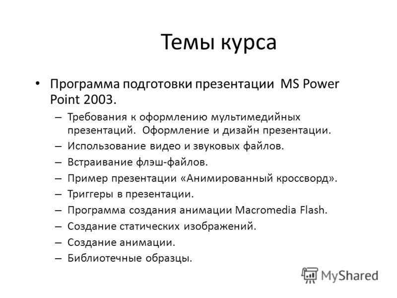 Темы курса Программа подготовки презентации MS Power Point 2003. – Требования к оформлению мультимедийных презентаций. Оформление и дизайн презентации. – Использование видео и звуковых файлов. – Встраивание флэш-файлов. – Пример презентации «Анимиров