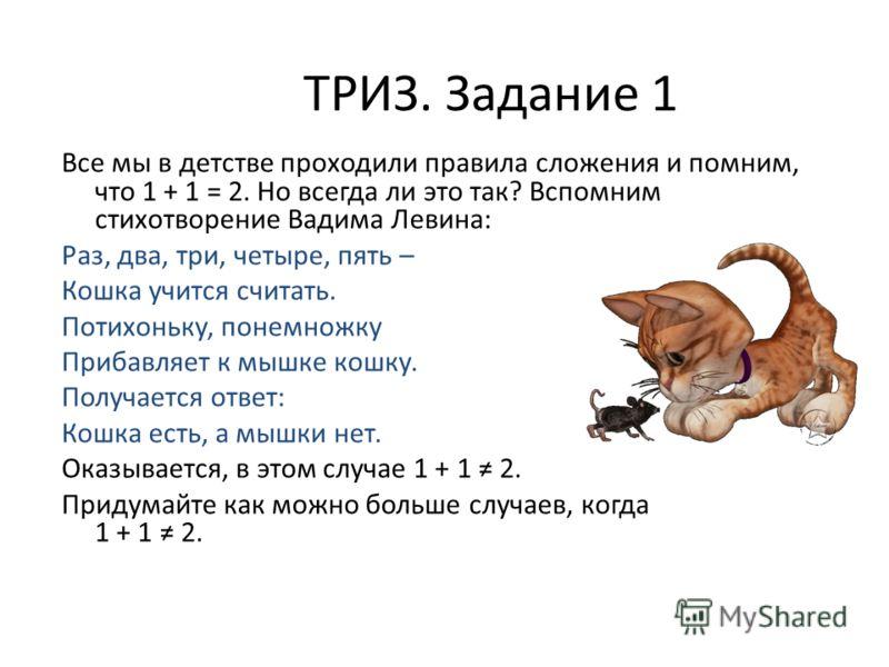 ТРИЗ. Задание 1 Все мы в детстве проходили правила сложения и помним, что 1 + 1 = 2. Но всегда ли это так? Вспомним стихотворение Вадима Левина: Раз, два, три, четыре, пять – Кошка учится считать. Потихоньку, понемножку Прибавляет к мышке кошку. Полу