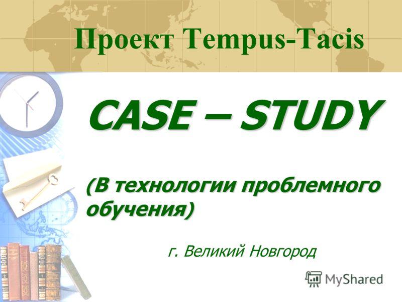 Проект Tempus-Tacis CASE – STUDY ( В технологии проблемного обучения ) г. Великий Новгород