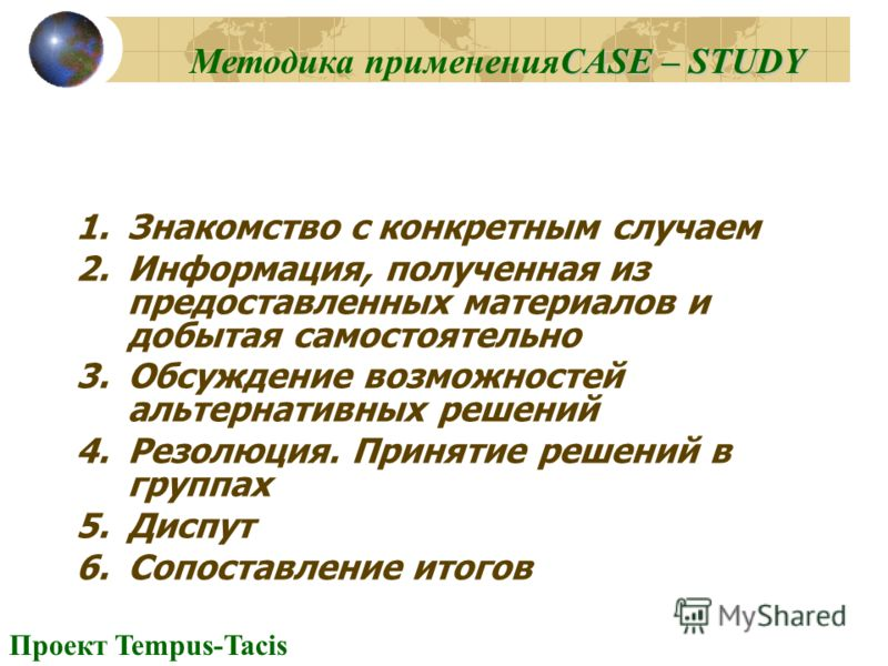 Проект Tempus-Tacis 1.Знакомство с конкретным случаем 2.Информация, полученная из предоставленных материалов и добытая самостоятельно 3.Обсуждение возможностей альтернативных решений 4.Резолюция. Принятие решений в группах 5.Диспут 6.Сопоставление ит