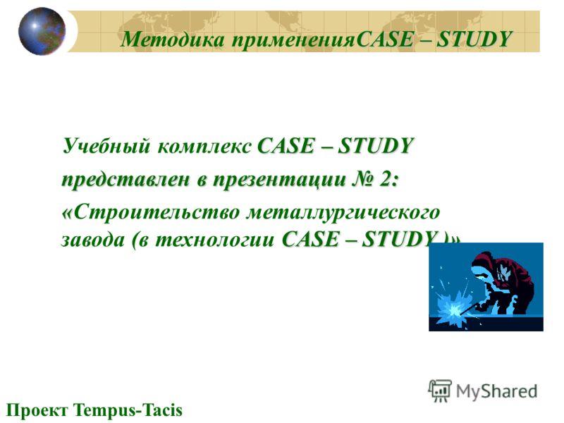 Проект Tempus-Tacis CASE – STUDY Методика примененияCASE – STUDY CASE – STUDY Учебный комплекс CASE – STUDY представлен в презентации 2: « CASE – STUDY )» «Строительство металлургического завода (в технологии CASE – STUDY )»