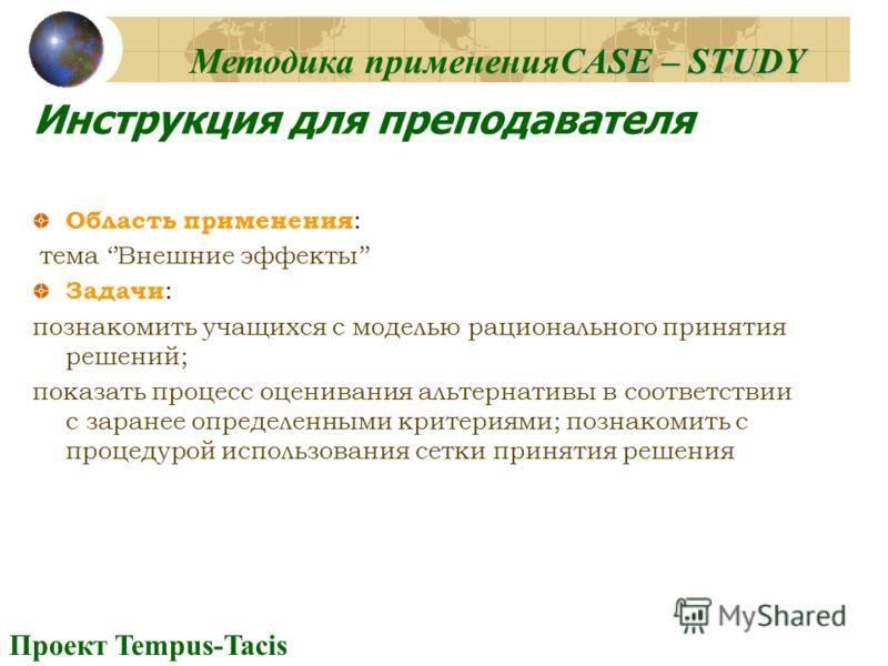 Проект Tempus-Tacis CASE – STUDY Методика примененияCASE – STUDY Инструкция для преподавателя Область применения : тема Внешние эффекты Задачи : познакомить учащихся с моделью рационального принятия решений; показать процесс оценивания альтернативы в