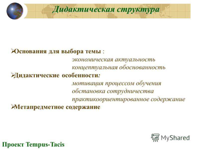 Дидактическая структура Проект Tempus-Tacis Основания для выбора темы : экономическая актуальность концептуальная обоснованность Дидактические особенности: мотивация процессом обучения обстановка сотрудничества практикоориентированное содержание Мета