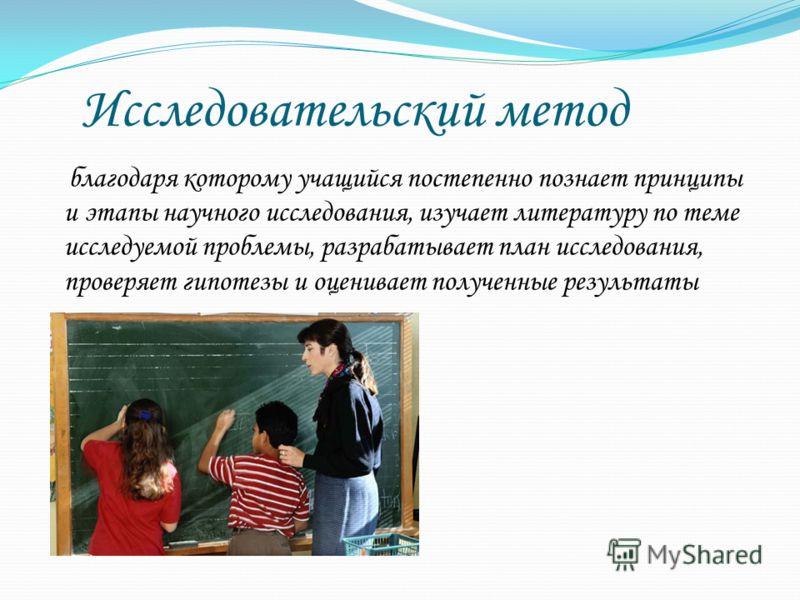 Исследовательский метод благодаря которому учащийся постепенно познает принципы и этапы научного исследования, изучает литературу по теме исследуемой проблемы, разрабатывает план исследования, проверяет гипотезы и оценивает полученные результаты