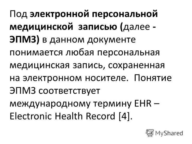 Под электронной персональной медицинской записью (далее - ЭПМЗ) в данном документе понимается любая персональная медицинская запись, сохраненная на электронном носителе. Понятие ЭПМЗ соответствует международному термину EHR – Electronic Health Record