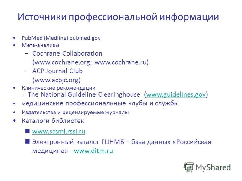Источники профессиональной информации PubMed (Medline) pubmed.gov Мета-анализы –Cochrane Collaboration (www.cochrane.org; www.cochrane.ru) –ACP Journal Club (www.acpjc.org) Клинические рекомендации - The National Guideline Clearinghouse (www.guidelin