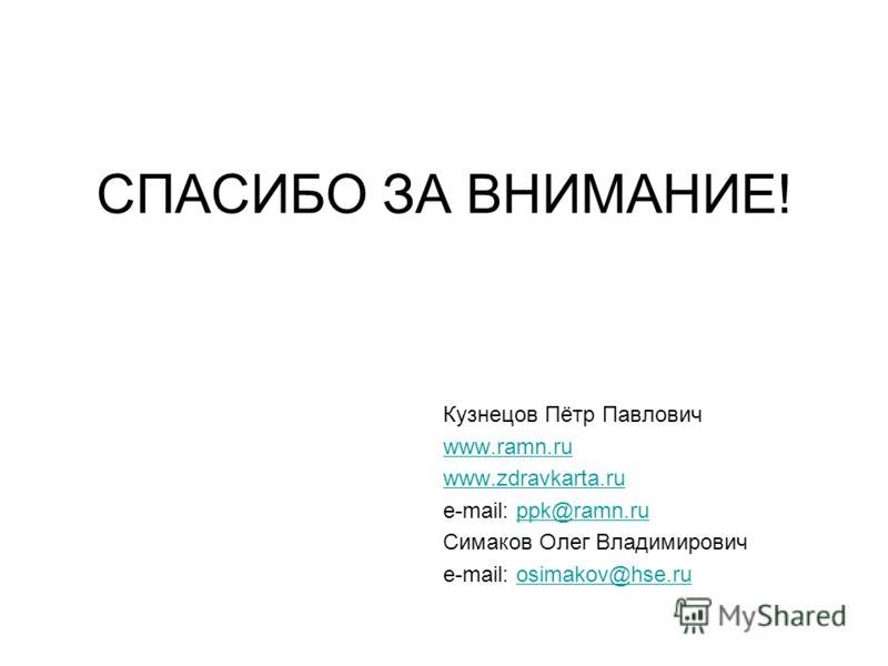 Кузнецов Пётр Павлович www.ramn.ru www.zdravkarta.ru e-mail: ppk@ramn.ruppk@ramn.ru Симаков Олег Владимирович e-mail: osimakov@hse.ruosimakov@hse.ru СПАСИБО ЗА ВНИМАНИЕ!