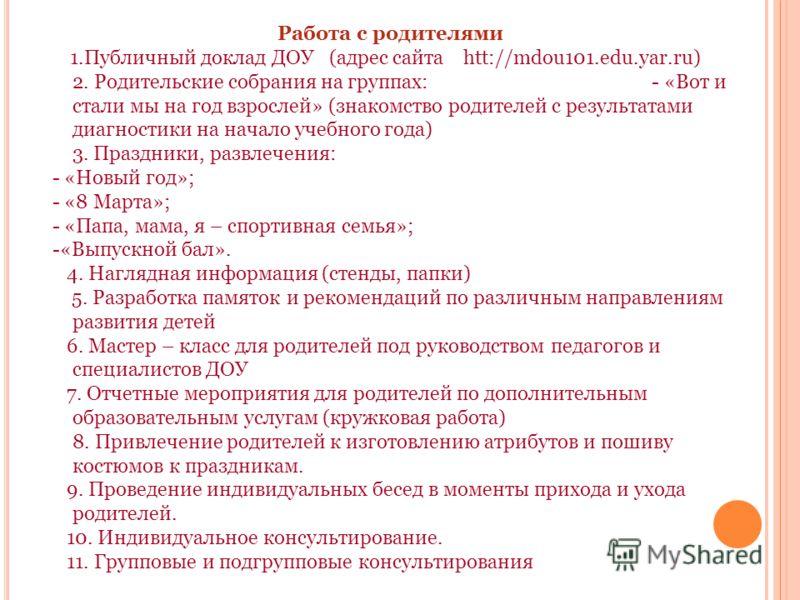 Работа с родителями 1.Публичный доклад ДОУ (адрес сайта htt://mdou101.edu.yar.ru) 2. Родительские собрания на группах: - «Вот и стали мы на год взрослей» (знакомство родителей с результатами диагностики на начало учебного года) 3. Праздники, развлече