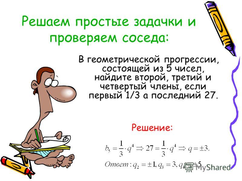 Решаем простые задачки и проверяем соседа: В геометрической прогрессии, состоящей из 5 чисел, найдите второй, третий и четвертый члены, если первый 1/3 а последний 27. Решение: