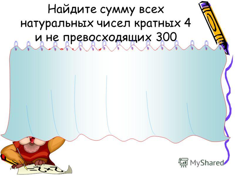 Найдите сумму всех натуральных чисел кратных 4 и не превосходящих 300 300=4+(n-1)*4. Значит n=75 4+8+12+…+300=(4+300):2*75=152*75= =11400