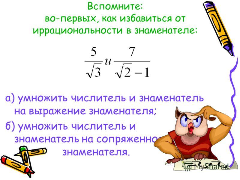 Вспомните: во-первых, как избавиться от иррациональности в знаменателе: а) умножить числитель и знаменатель на выражение знаменателя; б) умножить числитель и знаменатель на сопряженное знаменателя.