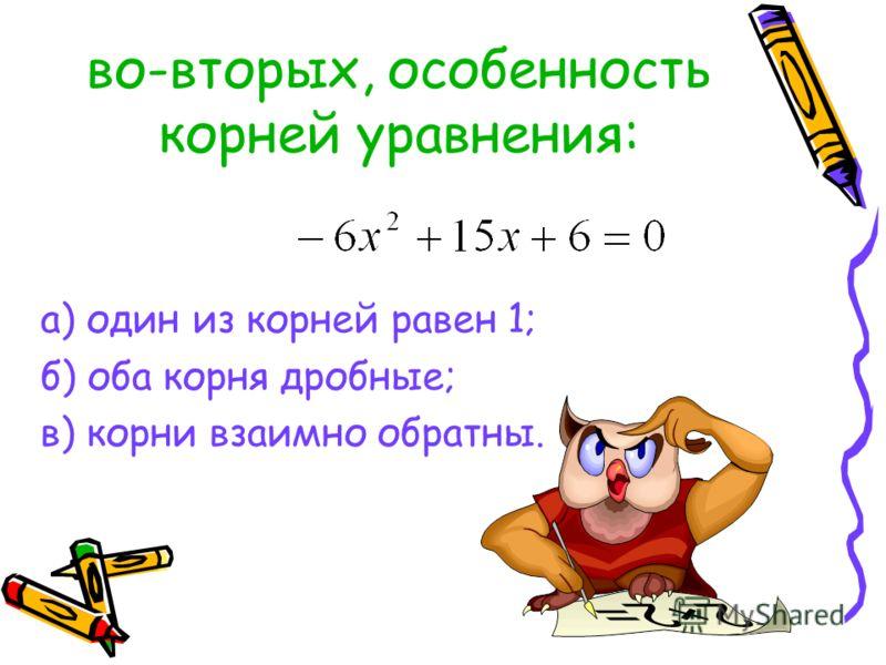во-вторых, особенность корней уравнения: а) один из корней равен 1; б) оба корня дробные; в) корни взаимно обратны.