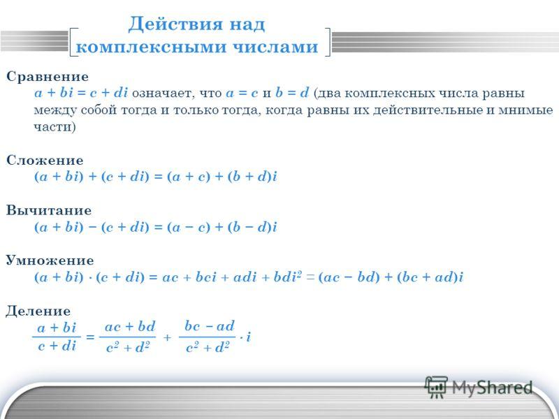 LOGO Действия над комплексными числами Сравнение a + bi = c + di означает, что a = c и b = d (два комплексных числа равны между собой тогда и только тогда, когда равны их действительные и мнимые части) Сложение ( a + bi ) + ( c + di ) = ( a + c ) + (