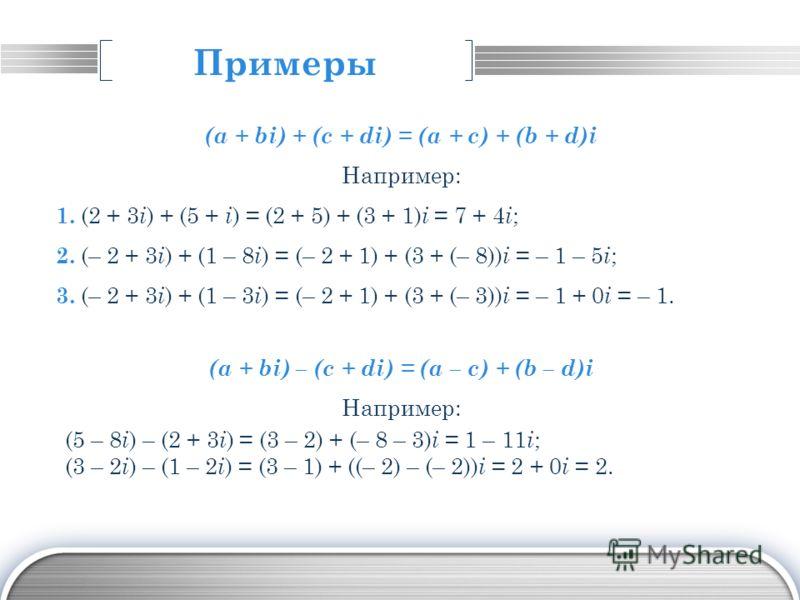 LOGO Примеры (a + bi) + (c + di) = (a + c) + (b + d)i Например: 1. (2 + 3 i ) + (5 + i ) = (2 + 5) + (3 + 1) i = 7 + 4 i ; 2. (– 2 + 3 i ) + (1 – 8 i ) = (– 2 + 1) + (3 + (– 8)) i = – 1 – 5 i ; 3. (– 2 + 3 i ) + (1 – 3 i ) = (– 2 + 1) + (3 + (– 3)) i