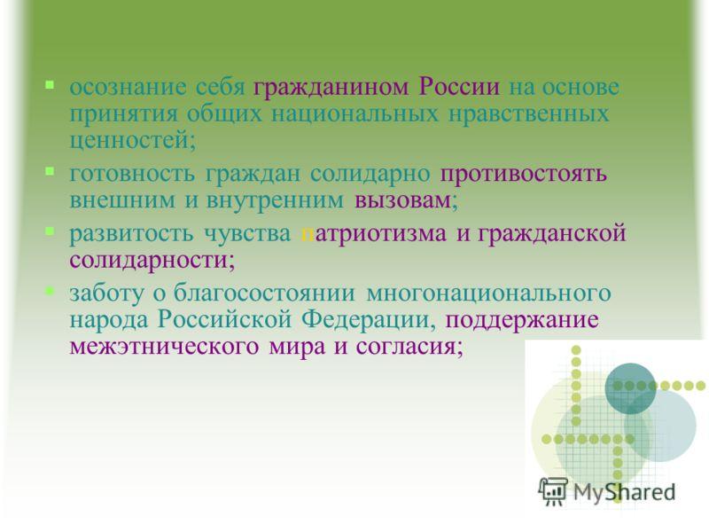 осознание себя гражданином России на основе принятия общих национальных нравственных ценностей; готовность граждан солидарно противостоять внешним и внутренним вызовам; развитость чувства патриотизма и гражданской солидарности; заботу о благосостояни