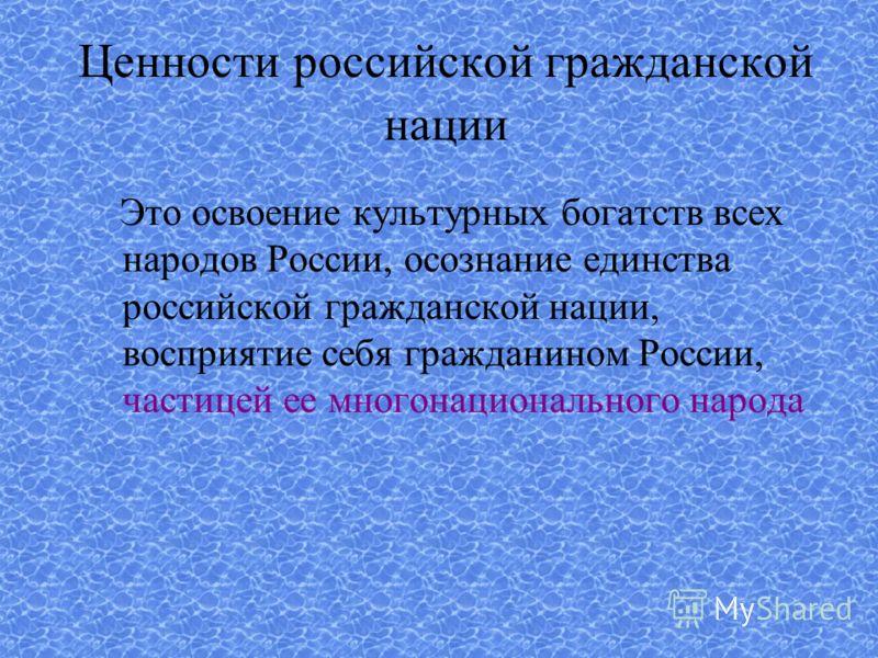 Ценности российской гражданской нации Это освоение культурных богатств всех народов России, осознание единства российской гражданской нации, восприятие себя гражданином России, частицей ее многонационального народа