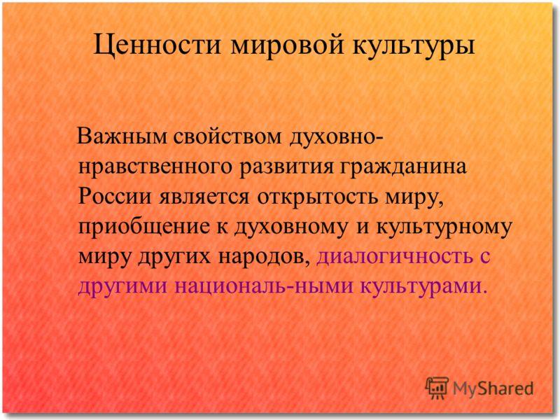 Ценности мировой культуры Важным свойством духовно- нравственного развития гражданина России является открытость миру, приобщение к духовному и культурному миру других народов, диалогичность с другими националь-ными культурами.