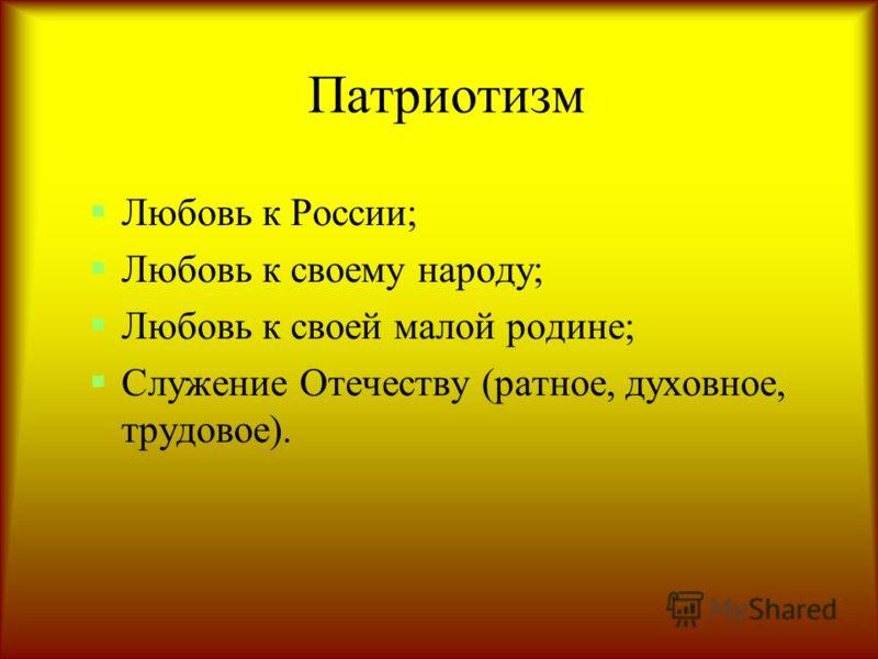 Патриотизм Любовь к России; Любовь к своему народу; Любовь к своей малой родине; Служение Отечеству (ратное, духовное, трудовое).