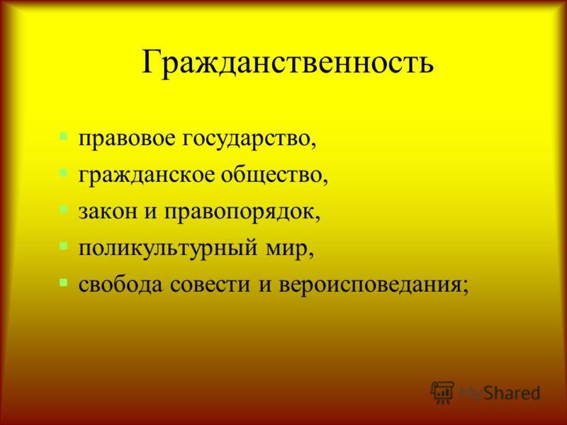 Гражданственность правовое государство, гражданское общество, закон и правопорядок, поликультурный мир, свобода совести и вероисповедания;