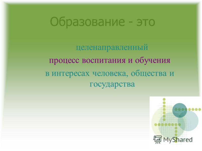 Образование - это целенаправленный процесс воспитания и обучения в интересах человека, общества и государства