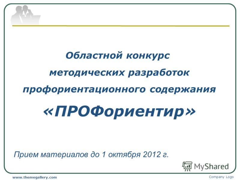 Областной конкурс методических разработок профориентационного содержания «ПРОФориентир» Прием материалов до 1 октября 2012 г. Company Logo www.themegallery.com