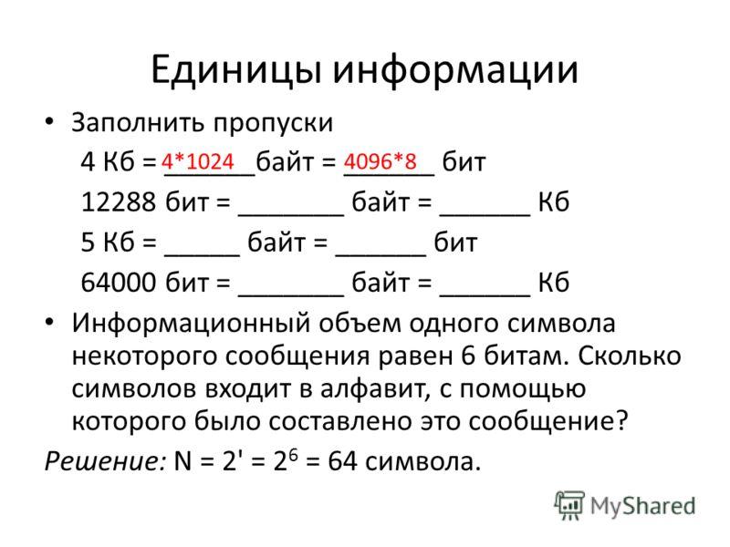 Единицы информации Заполнить пропуски 4 Кб = ______байт = ______ бит 12288 бит = _______ байт = ______ Кб 5 Кб = _____ байт = ______ бит 64000 бит = _______ байт = ______ Кб Информационный объем одного символа некоторого сообщения равен 6 битам. Скол