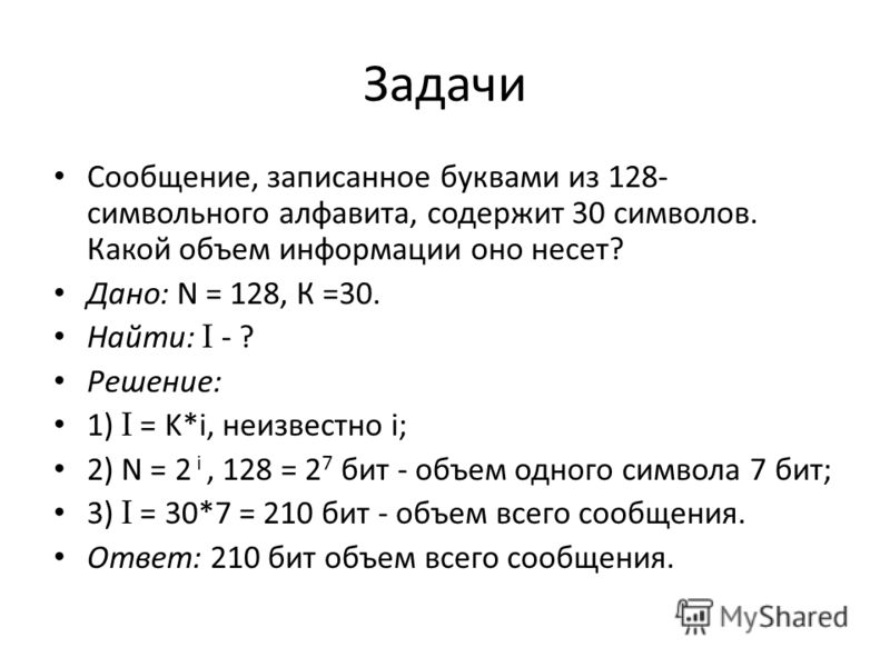 Задачи Сообщение, записанное буквами из 128- символьного алфавита, содержит 30 символов. Какой объем информации оно несет? Дано: N = 128, К =30. Найти: I - ? Решение: 1) I = K*i, неизвестно i; 2) N = 2 i, 128 = 2 7 бит - объем одного символа 7 бит; 3