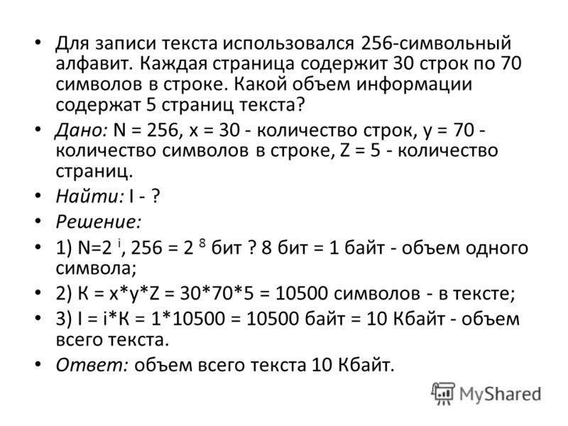 Для записи текста использовался 256-символьный алфавит. Каждая страница содержит 30 строк по 70 символов в строке. Какой объем информации содержат 5 страниц текста? Дано: N = 256, х = 30 - количество строк, у = 70 - количество символов в строке, Z =