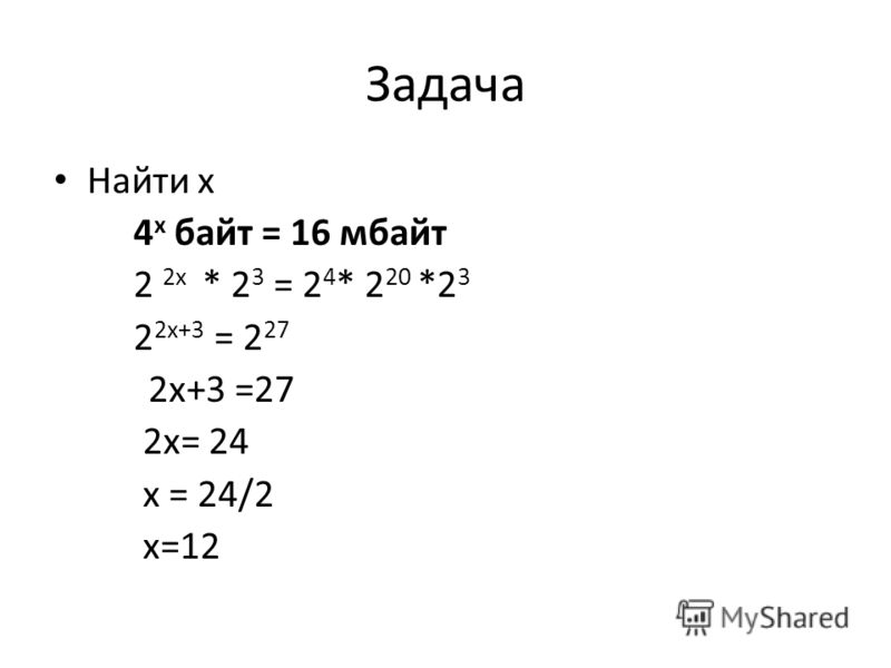 Задача Найти х 4 х байт = 16 мбайт 2 2х * 2 3 = 2 4 * 2 20 *2 3 2 2х+3 = 2 27 2х+3 =27 2х= 24 х = 24/2 х=12