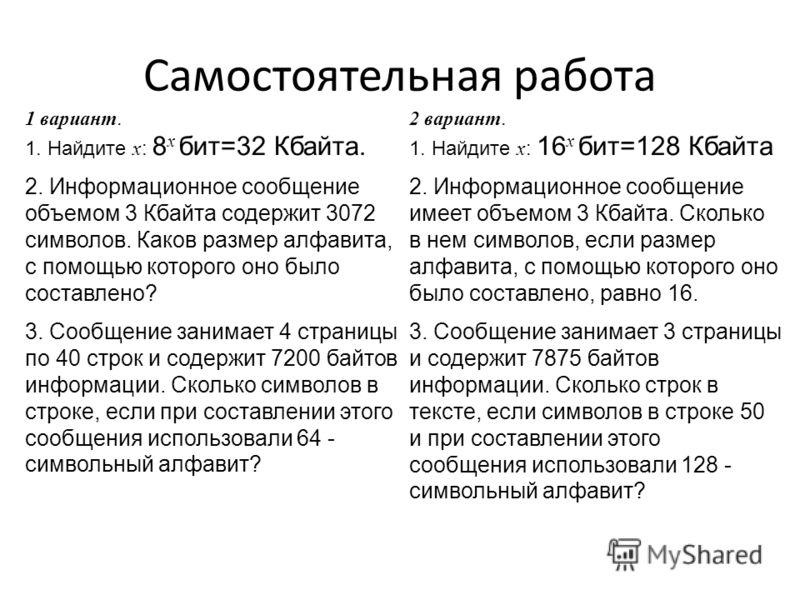 Самостоятельная работа 1 вариант. 1. Найдите x : 8 x бит=32 Кбайта. 2. Информационное сообщение объемом 3 Кбайта содержит 3072 символов. Каков размер алфавита, с помощью которого оно было составлено? 3. Сообщение занимает 4 страницы по 40 строк и сод