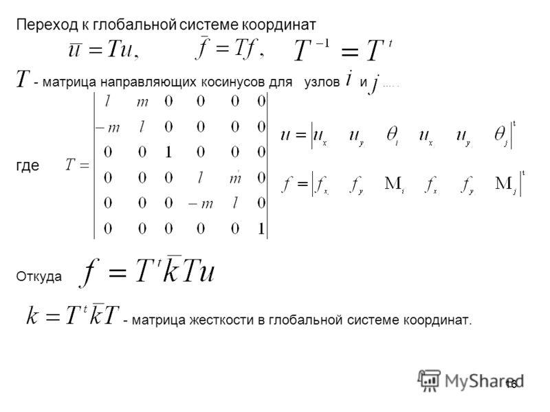 16 Переход к глобальной системе координат - матрица направляющих косинусов для узлов и ….. где, Откуда - матрица жесткости в глобальной системе координат.