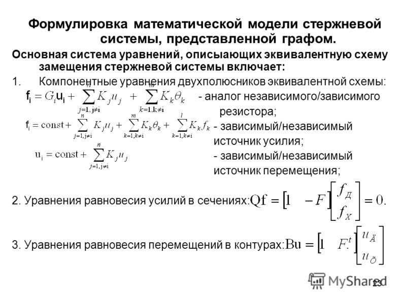 23 Формулировка математической модели стержневой системы, представленной графом. Основная система уравнений, описыающих эквивалентную схему замещения стержневой системы включает: 1.Компонентные уравнения двухполюсников эквивалентной схемы: - аналог н