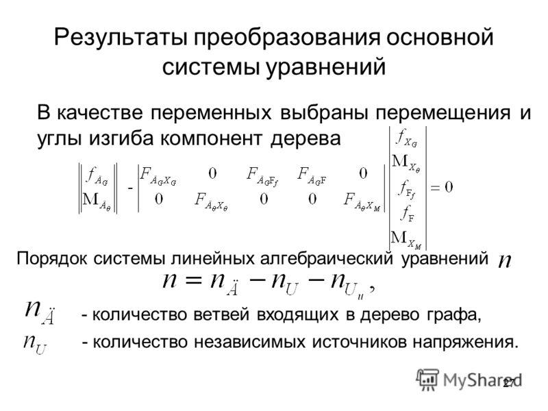 27 Результаты преобразования основной системы уравнений В качестве переменных выбраны перемещения и углы изгиба компонент дерева Порядок системы линейных алгебраический уравнений - количество ветвей входящих в дерево графа, - количество независимых и
