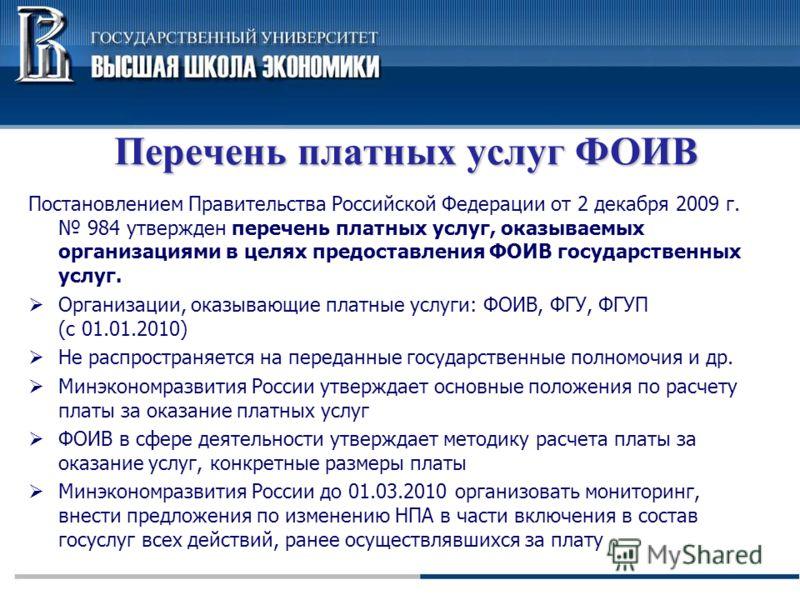 Перечень платных услуг ФОИВ Постановлением Правительства Российской Федерации от 2 декабря 2009 г. 984 утвержден перечень платных услуг, оказываемых организациями в целях предоставления ФОИВ государственных услуг. Организации, оказывающие платные усл