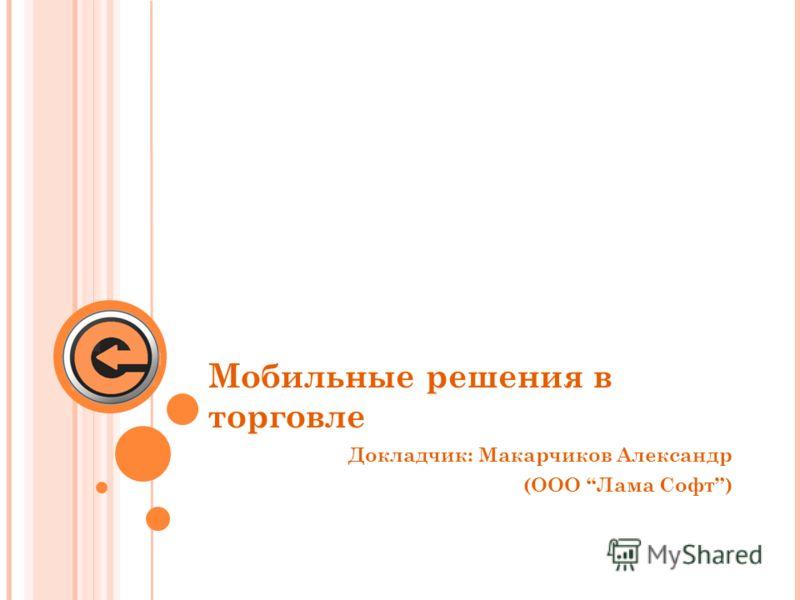 Мобильные решения в торговле Докладчик: Макарчиков Александр (ООО Лама Софт)