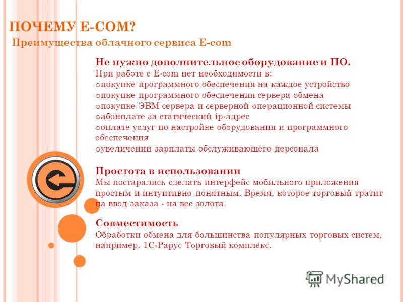 ПОЧЕМУ E-COM? Преимущества облачного сервиса E-com Не нужно дополнительное оборудование и ПО. При работе с E-com нет необходимости в: o покупке программного обеспечения на каждое устройство o покупке программного обеспечения сервера обмена o покупке