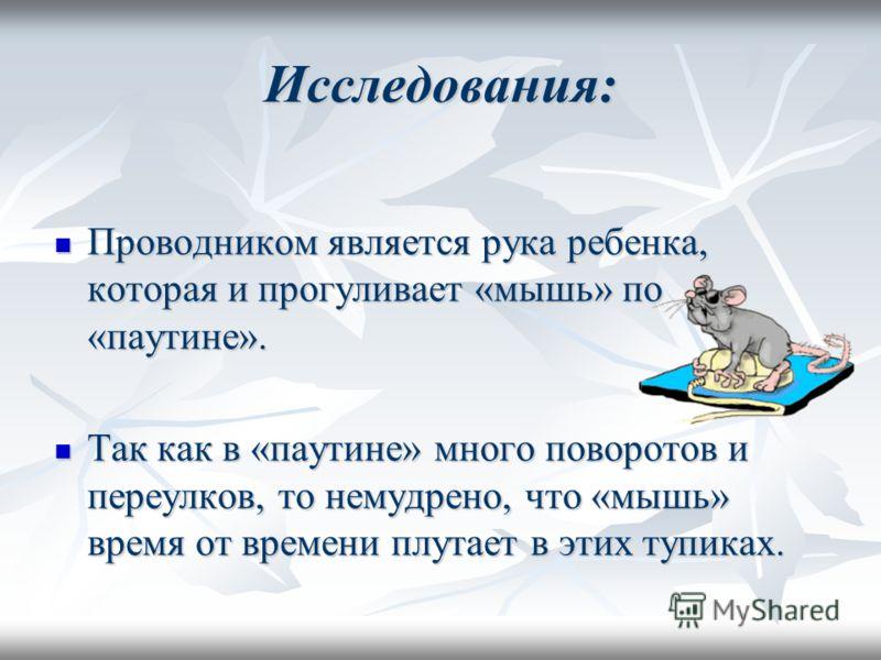 Исследования: Проводником является рука ребенка, которая и прогуливает «мышь» по «паутине». Проводником является рука ребенка, которая и прогуливает «мышь» по «паутине». Так как в «паутине» много поворотов и переулков, то немудрено, что «мышь» время