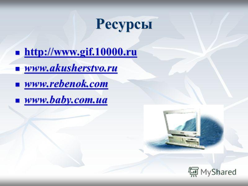 Ресурсы http://www.gif.10000.ru http://www.gif.10000.ru http://www.gif.10000.ru www.akusherstvo.ru www.akusherstvo.ru www.akusherstvo.ru www.rebenok.com www.rebenok.com www.rebenok.com www.baby.com.ua www.baby.com.ua www.baby.com.ua