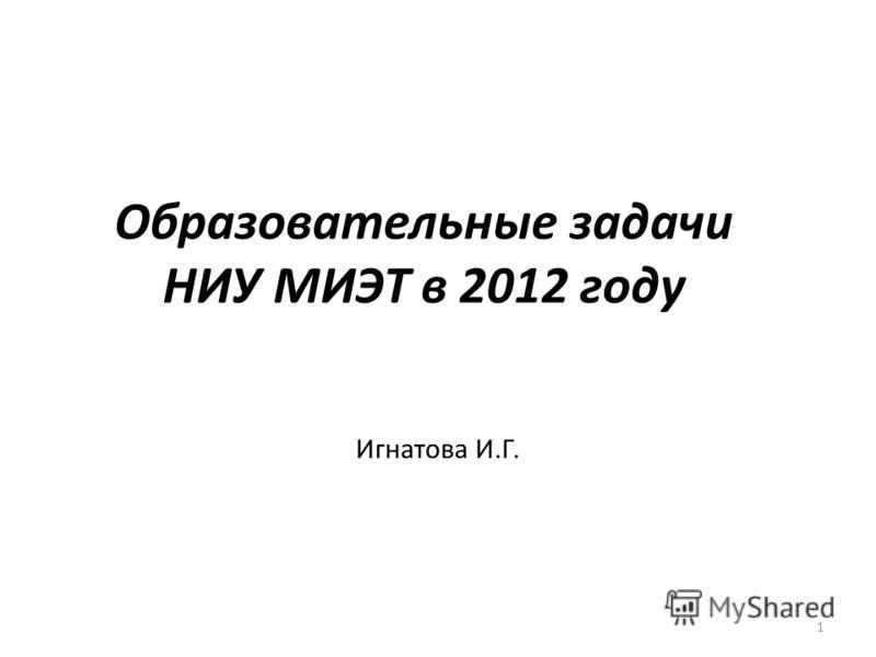Образовательные задачи НИУ МИЭТ в 2012 году Игнатова И.Г. 1