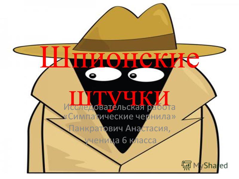 Шпионские штучки Исследовательская работа «Симпатические чернила» Панкратович Анастасия, ученица 6 класса