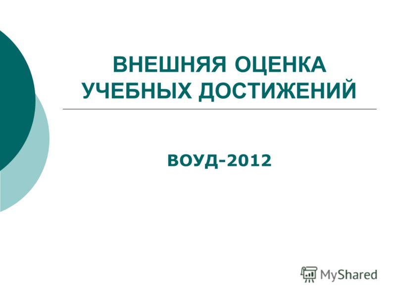 ВНЕШНЯЯ ОЦЕНКА УЧЕБНЫХ ДОСТИЖЕНИЙ ВОУД-2012