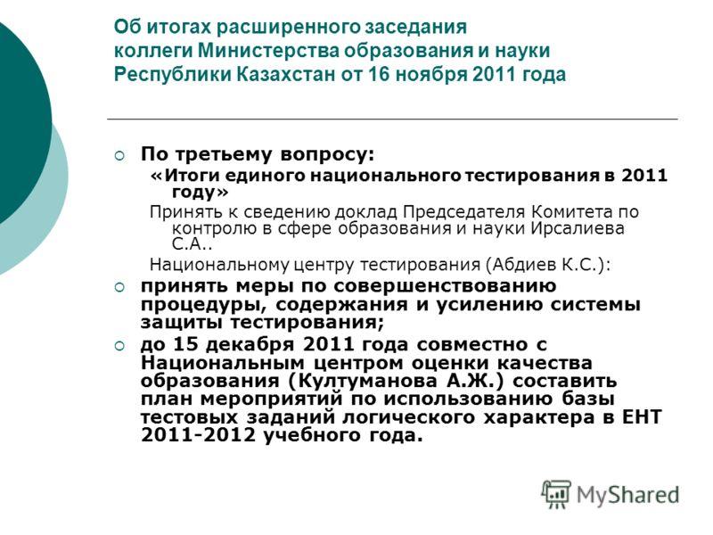 Об итогах расширенного заседания коллеги Министерства образования и науки Республики Казахстан от 16 ноября 2011 года По третьему вопросу: «Итоги единого национального тестирования в 2011 году» Принять к сведению доклад Председателя Комитета по контр