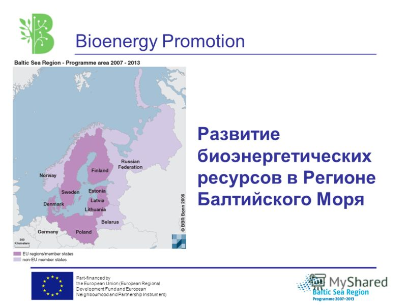 Part-financed by the European Union (European Regional Development Fund and European Neighbourhood and Partnership Instrument) Развитие биоэнергетических ресурсов в Регионе Балтийского Моря Bioenergy Promotion