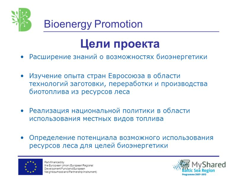 Part-financed by the European Union (European Regional Development Fund and European Neighbourhood and Partnership Instrument) Bioenergy Promotion Цели проекта Расширение знаний о возможностях биоэнергетики Изучение опыта стран Евросоюза в области те