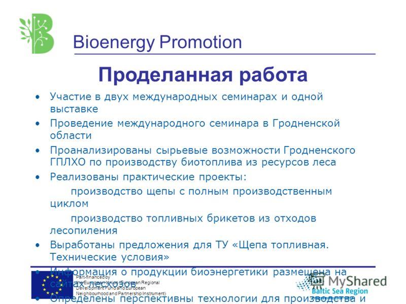Part-financed by the European Union (European Regional Development Fund and European Neighbourhood and Partnership Instrument) Bioenergy Promotion Проделанная работа Участие в двух международных семинарах и одной выставке Проведение международного се